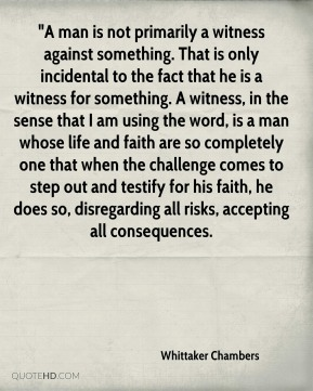 "Whittaker Chambers  - ""A man is not primarily a witness against something. That is only incidental to the fact that he is a witness for something. A witness, in the sense that I am using the word, is a man whose life and faith are so completely one that when the challenge comes to step out and testify for his faith, he does so, disregarding all risks, accepting all consequences."