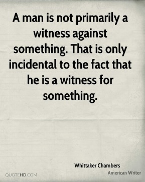Whittaker Chambers - A man is not primarily a witness against something. That is only incidental to the fact that he is a witness for something.