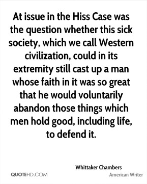 Whittaker Chambers - At issue in the Hiss Case was the question whether this sick society, which we call Western civilization, could in its extremity still cast up a man whose faith in it was so great that he would voluntarily abandon those things which men hold good, including life, to defend it.