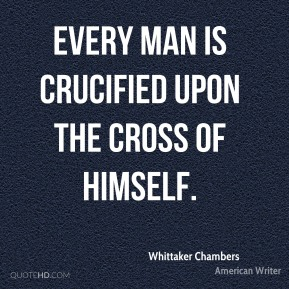 Every man is crucified upon the cross of himself.
