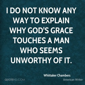 Whittaker Chambers - I do not know any way to explain why God's grace touches a man who seems unworthy of it.