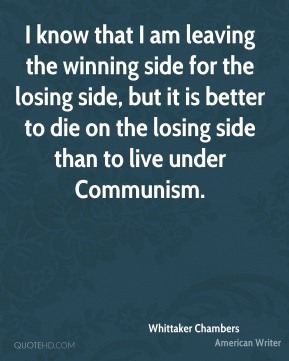 I know that I am leaving the winning side for the losing side, but it is better to die on the losing side than to live under Communism.