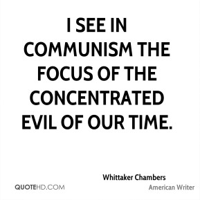 Whittaker Chambers - I see in Communism the focus of the concentrated evil of our time.