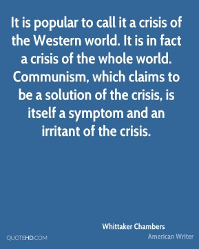 Whittaker Chambers - It is popular to call it a crisis of the Western world. It is in fact a crisis of the whole world. Communism, which claims to be a solution of the crisis, is itself a symptom and an irritant of the crisis.
