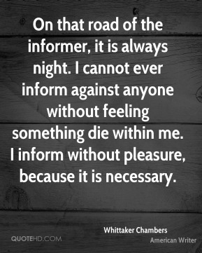 On that road of the informer, it is always night. I cannot ever inform against anyone without feeling something die within me. I inform without pleasure, because it is necessary.