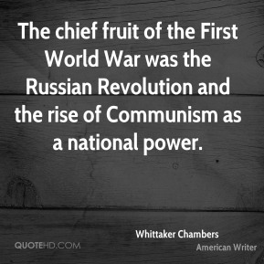 Whittaker Chambers - The chief fruit of the First World War was the Russian Revolution and the rise of Communism as a national power.