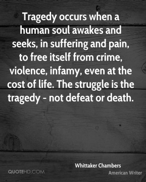 Tragedy occurs when a human soul awakes and seeks, in suffering and pain, to free itself from crime, violence, infamy, even at the cost of life. The struggle is the tragedy - not defeat or death.