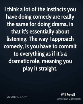 Will Ferrell - I think a lot of the instincts you have doing comedy are really the same for doing drama, in that it's essentially about listening. The way I approach comedy, is you have to commit to everything as if it's a dramatic role, meaning you play it straight.
