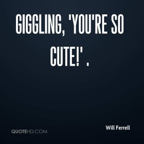 Will Ferrell  - giggling, 'You're so cute!' .