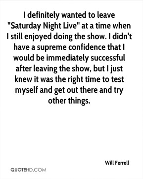 "Will Ferrell  - I definitely wanted to leave ""Saturday Night Live"" at a time when I still enjoyed doing the show. I didn't have a supreme confidence that I would be immediately successful after leaving the show, but I just knew it was the right time to test myself and get out there and try other things."