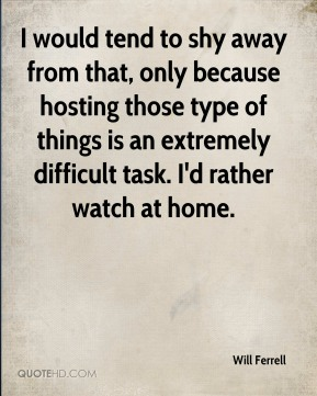 Will Ferrell  - I would tend to shy away from that, only because hosting those type of things is an extremely difficult task. I'd rather watch at home.
