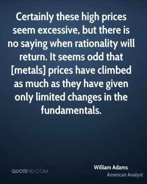 Certainly these high prices seem excessive, but there is no saying when rationality will return. It seems odd that [metals] prices have climbed as much as they have given only limited changes in the fundamentals.
