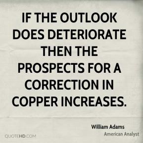 William Adams  - If the outlook does deteriorate then the prospects for a correction in copper increases.