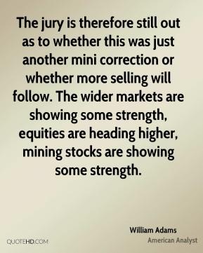 The jury is therefore still out as to whether this was just another mini correction or whether more selling will follow. The wider markets are showing some strength, equities are heading higher, mining stocks are showing some strength.