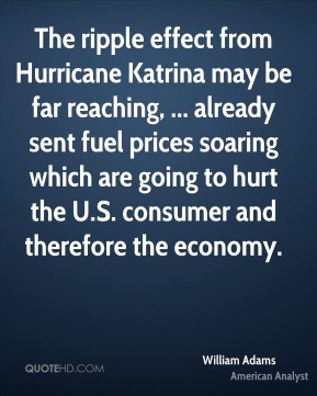 William Adams  - The ripple effect from Hurricane Katrina may be far reaching, ... already sent fuel prices soaring which are going to hurt the U.S. consumer and therefore the economy.