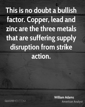 This is no doubt a bullish factor. Copper, lead and zinc are the three metals that are suffering supply disruption from strike action.