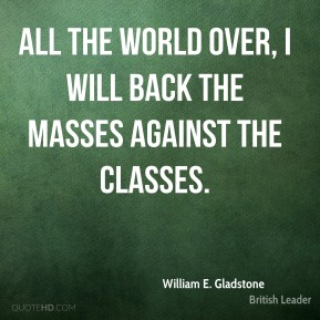 William E. Gladstone - All the world over, I will back the masses against the classes.
