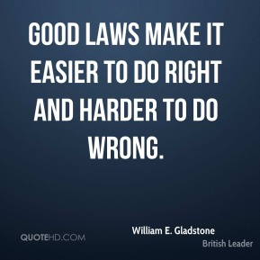 Good laws make it easier to do right and harder to do wrong.