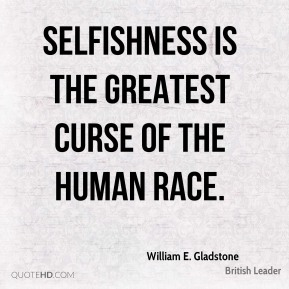 William E. Gladstone - Selfishness is the greatest curse of the human race.