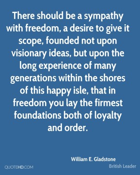 William E. Gladstone - There should be a sympathy with freedom, a desire to give it scope, founded not upon visionary ideas, but upon the long experience of many generations within the shores of this happy isle, that in freedom you lay the firmest foundations both of loyalty and order.
