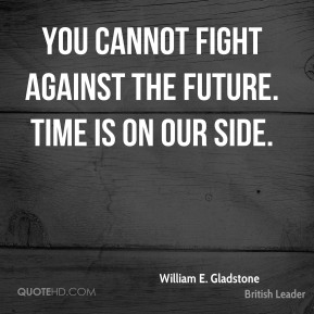 You cannot fight against the future. Time is on our side.