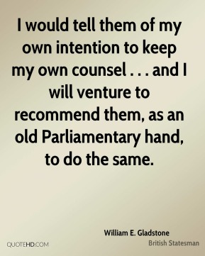 I would tell them of my own intention to keep my own counsel . . . and I will venture to recommend them, as an old Parliamentary hand, to do the same.