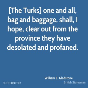 William E. Gladstone  - [The Turks] one and all, bag and baggage, shall, I hope, clear out from the province they have desolated and profaned.