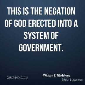 William E. Gladstone  - This is the negation of God erected into a system of government.