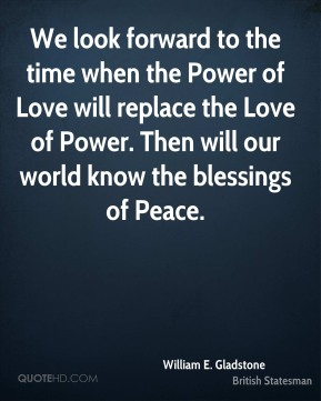 William E. Gladstone  - We look forward to the time when the Power of Love will replace the Love of Power. Then will our world know the blessings of Peace.