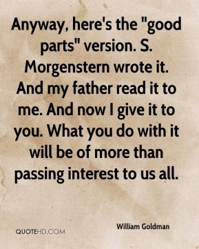"""Anyway, here's the """"good parts"""" version. S. Morgenstern wrote it. And my father read it to me. And now I give it to you. What you do with it will be of more than passing interest to us all."""