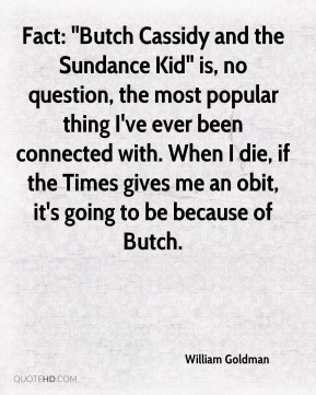 """Fact: """"Butch Cassidy and the Sundance Kid"""" is, no question, the most popular thing I've ever been connected with. When I die, if the Times gives me an obit, it's going to be because of Butch."""