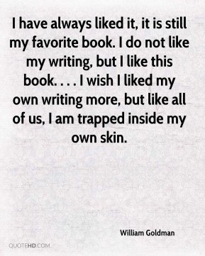 I have always liked it, it is still my favorite book. I do not like my writing, but I like this book. . . . I wish I liked my own writing more, but like all of us, I am trapped inside my own skin.