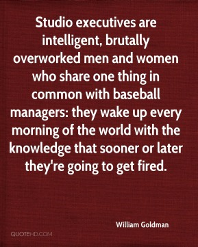 Studio executives are intelligent, brutally overworked men and women who share one thing in common with baseball managers: they wake up every morning of the world with the knowledge that sooner or later they're going to get fired.
