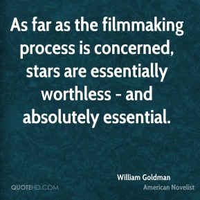 William Goldman - As far as the filmmaking process is concerned, stars are essentially worthless - and absolutely essential.