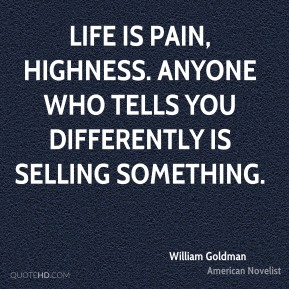 Life is pain, highness. Anyone who tells you differently is selling something.