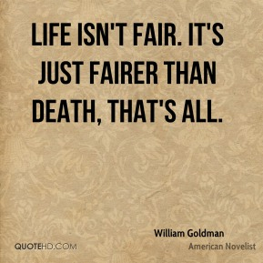 Life isn't fair. It's just fairer than death, that's all.