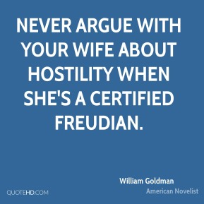 Never argue with your wife about hostility when she's a certified Freudian.