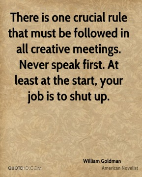 There is one crucial rule that must be followed in all creative meetings. Never speak first. At least at the start, your job is to shut up.