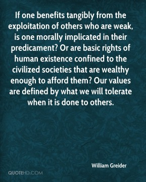 William Greider  - If one benefits tangibly from the exploitation of others who are weak, is one morally implicated in their predicament? Or are basic rights of human existence confined to the civilized societies that are wealthy enough to afford them? Our values are defined by what we will tolerate when it is done to others.