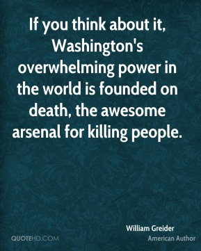 If you think about it, Washington's overwhelming power in the world is founded on death, the awesome arsenal for killing people.