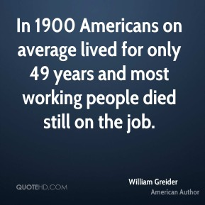 In 1900 Americans on average lived for only 49 years and most working people died still on the job.