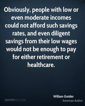 Obviously, people with low or even moderate incomes could not afford such savings rates, and even diligent savings from their low wages would not be enough to pay for either retirement or healthcare.