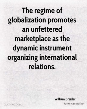 William Greider - The regime of globalization promotes an unfettered marketplace as the dynamic instrument organizing international relations.