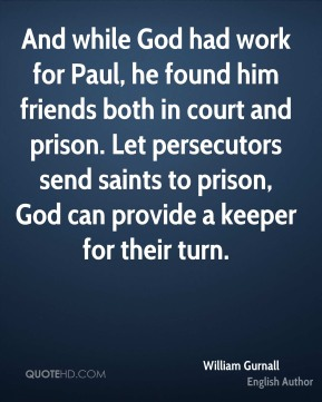 William Gurnall - And while God had work for Paul, he found him friends both in court and prison. Let persecutors send saints to prison, God can provide a keeper for their turn.