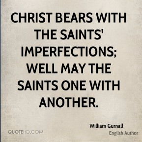 William Gurnall - Christ bears with the saints' imperfections; well may the saints one with another.