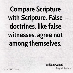 William Gurnall - Compare Scripture with Scripture. False doctrines, like false witnesses, agree not among themselves.