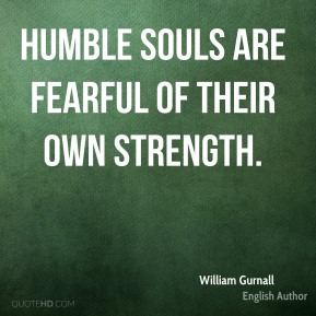 William Gurnall - Humble souls are fearful of their own strength.