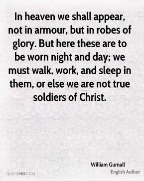 William Gurnall - In heaven we shall appear, not in armour, but in robes of glory. But here these are to be worn night and day; we must walk, work, and sleep in them, or else we are not true soldiers of Christ.