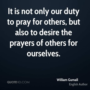 William Gurnall - It is not only our duty to pray for others, but also to desire the prayers of others for ourselves.