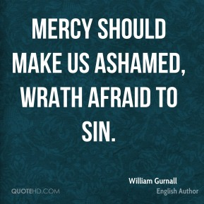 William Gurnall - Mercy should make us ashamed, wrath afraid to sin.